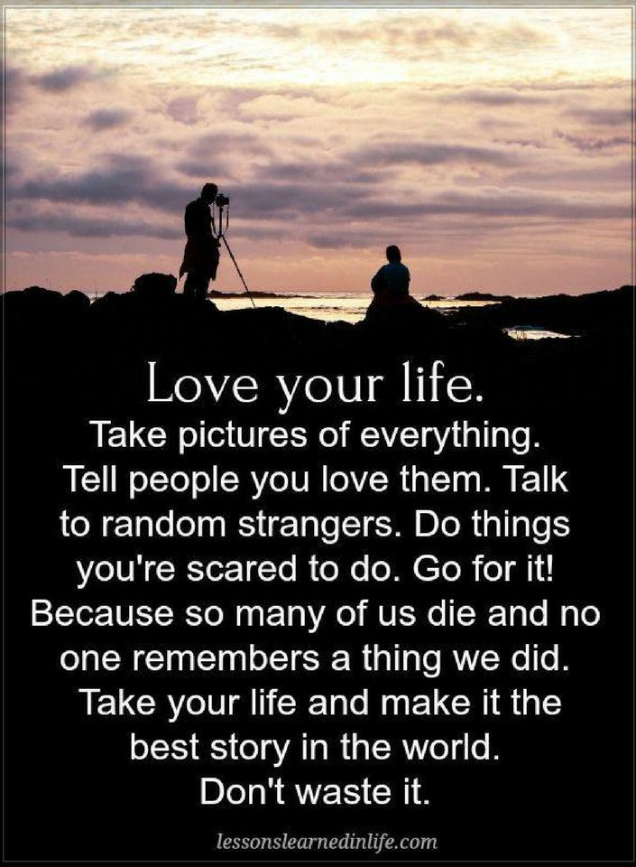 Quotes Love your life. Take pictures of everything. Tell people you love them. Talk to random strangers. do things you're scared to do. Go for it.