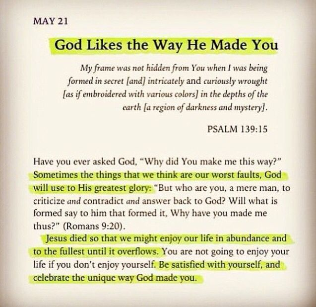 God likes the way He made you - Psalm 139:15 - ...Be satisfied with yourself, and celebrate the unique way God made you.