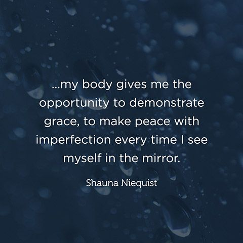 """...my body gives me the opportunity to demonstrate grace, to make peace with imperfection every time I see myself in the mirror."" — Shauna Niequist"