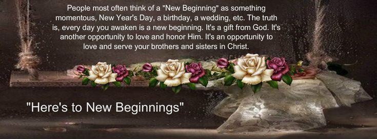 "People most often think of a ""New Beginning"" as something momentous, New Year's Day, a birthday, a wedding, etc. The truth is, every day you awaken is a new beginning. It's a gift from God. It's another opportunity to love and honor Him. It's an opportunity to love and serve your brothers and sisters in Christ."