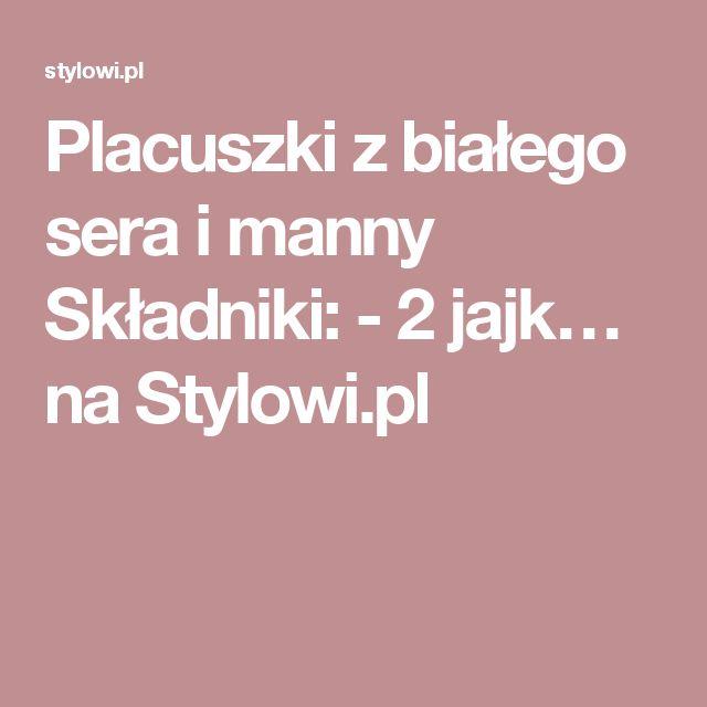 Placuszki z białego sera i manny Składniki: - 2 jajk… na Stylowi.pl