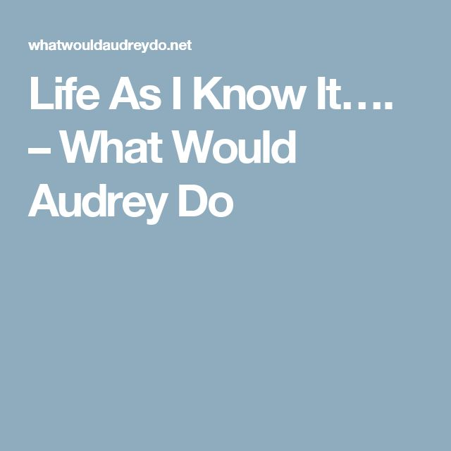 Life As I Know It…. – What Would Audrey Do
