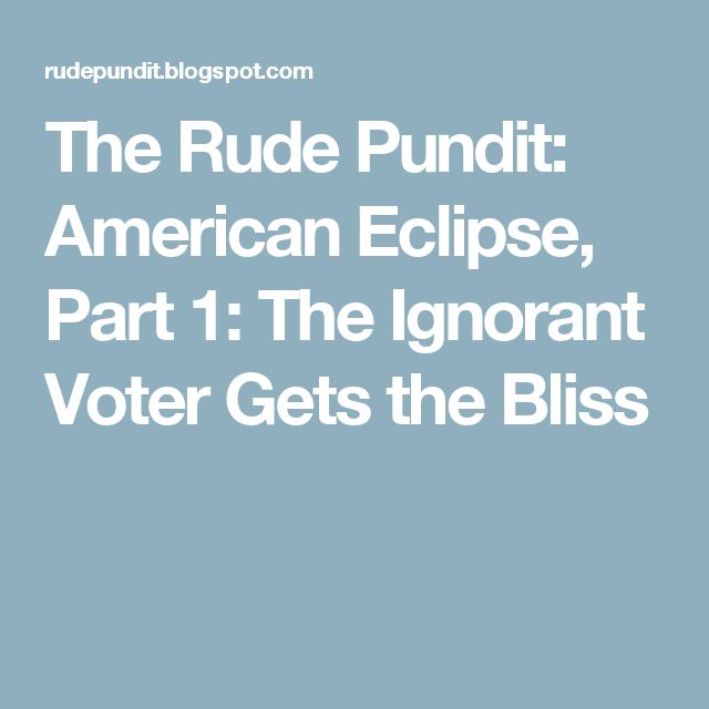 The Rude Pundit: American Eclipse, Part 1: The Ignorant Voter Gets the Bliss