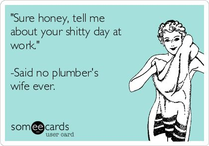 """""""Sure honey, tell me about your shitty day at work."""" -Said no plumber's wife ever."""