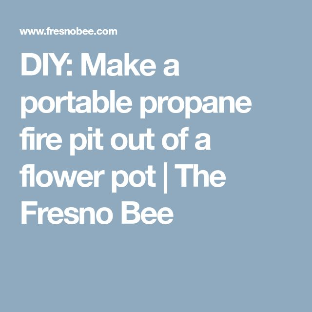 DIY: Make a portable propane fire pit out of a flower pot   The Fresno Bee