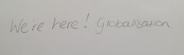 We're here! Globalisation.