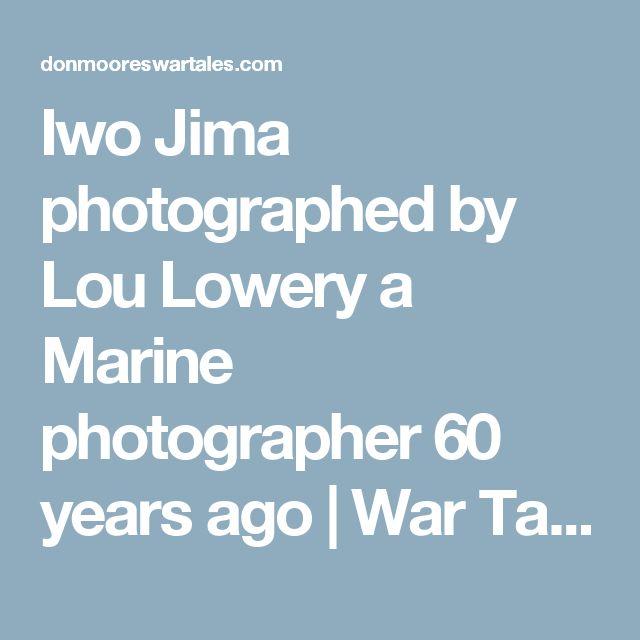 Iwo Jima photographed by Lou Lowery a Marine photographer 60 years ago | War Tales