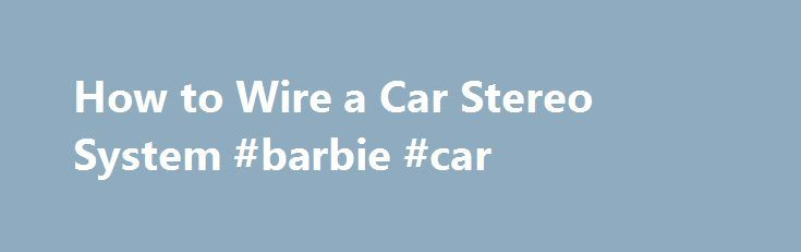 How to Wire a Car Stereo System #barbie #car http://usa.remmont.com/how-to-wire-a-car-stereo-system-barbie-car/  #which car # Things You'll Need Overview of Car Stereo Systems Understand the basics of all car stereo systems. A car stereo system consists of 4 main components and the wiring that connects them. These are the head unit, the main speakers, optional amplifiers and the subwoofers, which are also optional but generally considered a necessary part of any good system. Know that the…
