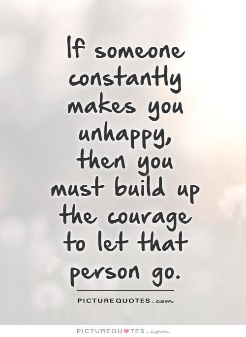 If someone constantly makes you unhappy, then you must build up the courage to let that person go. Picture Quotes.