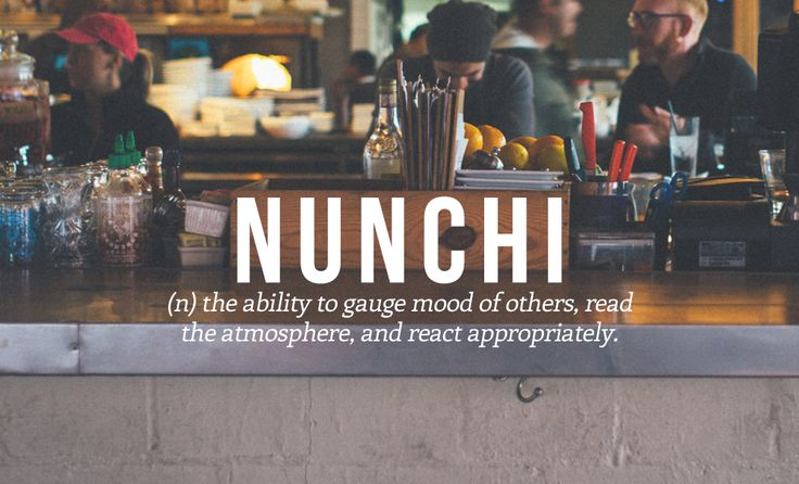 NUNCHI - (n) the ability to gauge moof of others, read the atmosphere, and react appropriately.