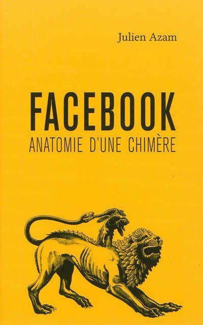 302.231 AZA - Facebook : anatomie d'une chimère / J. Azam. Facebook est analysé ici en tant que phénomène idéal-typique. De sa politique de protection des données jusqu'à leur utilisation marchande, de son utilité supposée durant les révolutions arabes jusqu'aux singularités anthropologiques qu'elle révèle, c'est bien l'ensemble de la chimère Facebook qui est disséquée, afin que l'on ne puisse plus dire : « je ne savais pas ».