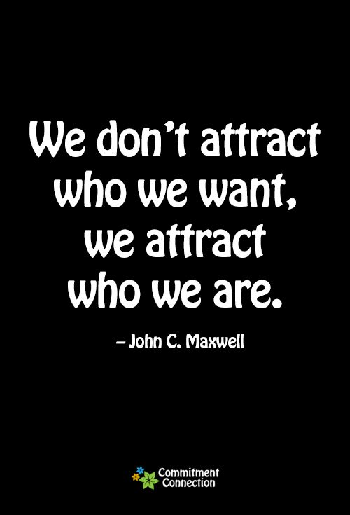 We don't attract who we want, we attract who we are. John C Maxwell