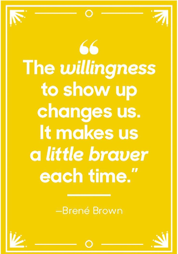The willingness to show up changes us. It makes us a little braver each time. — Brené Brown