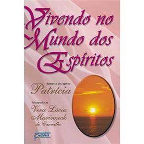 Vivendo do Mundo dos Espíritos - ditado pelo espírito Patrícia, psicografado pela médium Vera Lúcia Marinzeck de Carvalho
