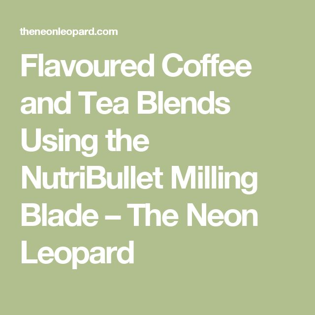 Flavoured Coffee and Tea Blends Using the NutriBullet Milling Blade – The Neon Leopard
