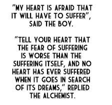 """Tell your heart that the fear of suffering is worse than the suffering itself, and no heart has ever suffered when in goes in search of its dreams."" 'The Alchemist' by Paulo Coelho"