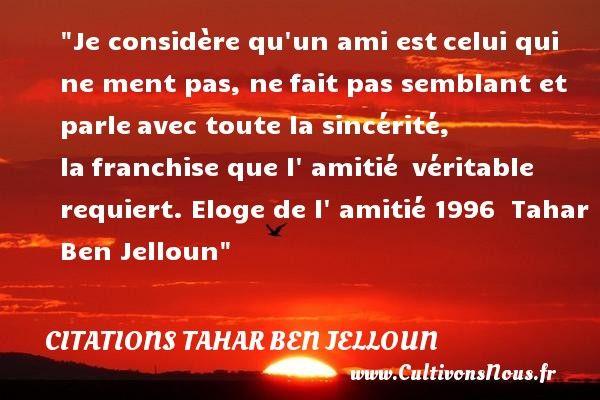 Citations Tahar Ben Jelloun Citation Franchise Je Considere Qu Un Ami Est Celui Qui Ne Ment Pas Ne Fait Pas Semblant Citation Eloge Proverbes Et Citations