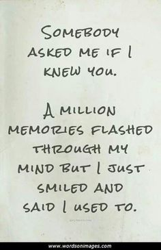 Somebody asked me if i knew you.A million memories flashed through my mind but i just smiled and said i used to.