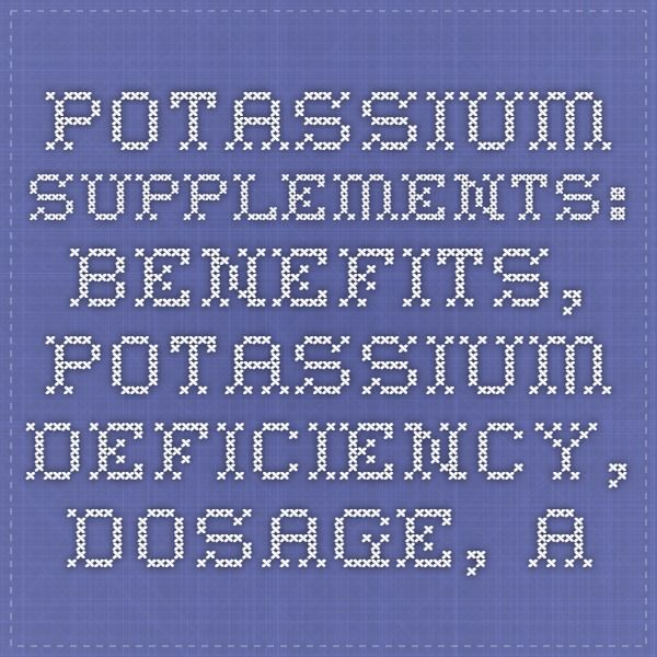 Potassium Supplements: Benefits, Potassium Deficiency, Dosage, and More