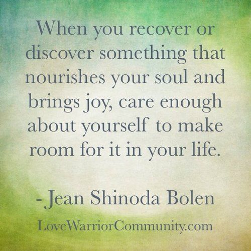 """When you recover or discover something that nourishes your soul and brings joy, care enough about yourself to make room for it in your life. ~Jean Shinoda Bolen"""
