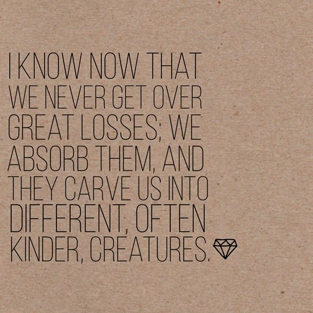 I know now that we never get over great losses; we absorb them, and they carve us into different, often kinder creatures. #wisdom #affirmations