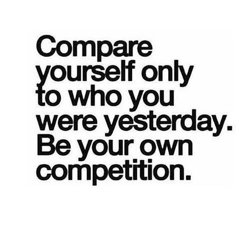 Compare yourself to who you were yesterday. Be your own competition.