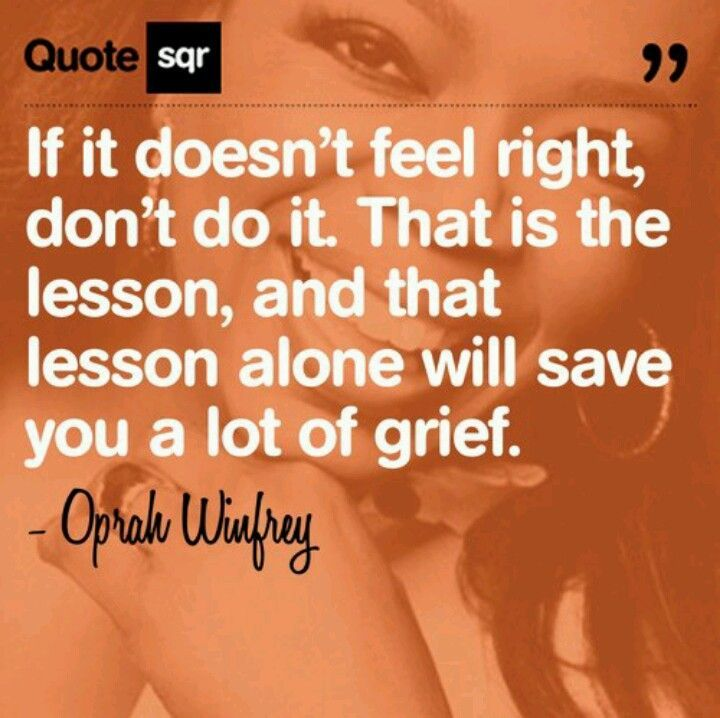 """If it doesn't feel right, don't do it. That is the lesson, and that lesson alone will save you a lot of grief."" Oprah Winfrey"