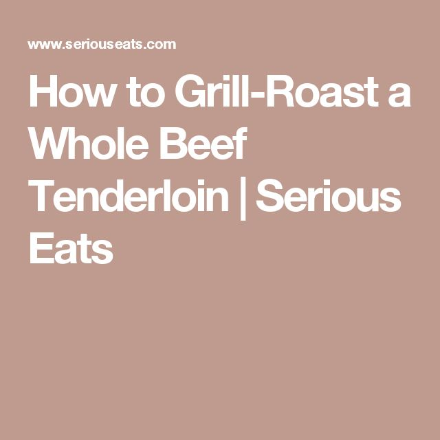 How to Grill-Roast a Whole Beef Tenderloin | Serious Eats