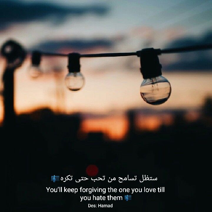 ستظل تسامح من تحب حتى تكره   You'll keep forgiving the one you love till  you hate them