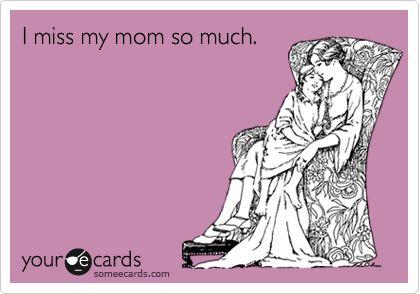 I miss my mom...