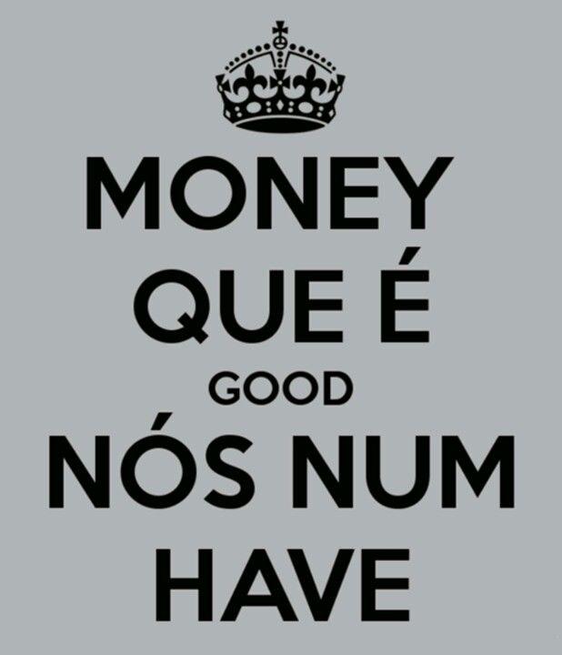 .Money que é good nós num have. -Mamonas Assassinas