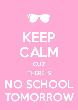 'There is no school tomorrow' said mum, then adding 'keep calm cuz no school' she added. 'Yay' screamed the child.