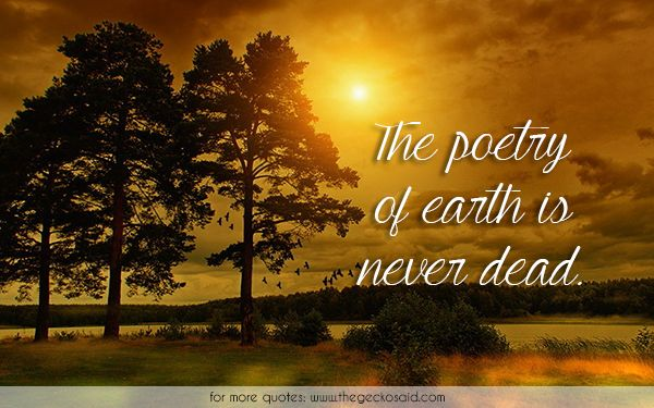 The poetry of earth is never dead.  #beauty #dead #earth #never #poetry #quotes