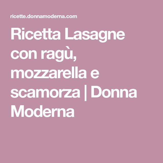 Ricetta Lasagne con ragù, mozzarella e scamorza   Donna Moderna