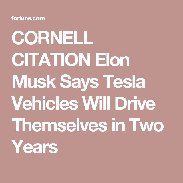 CORNELL CITATION 2 Elon Musk Says Tesla Vehicles Will Drive Themselves in Two Years