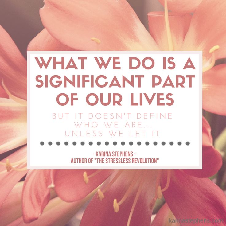 What we do is a significant part of our lives ... But it doesn't define us unless we let it!  www.karinastephens.com