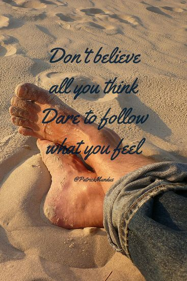 Don't believe all you think. Dare to follow what you feel...
