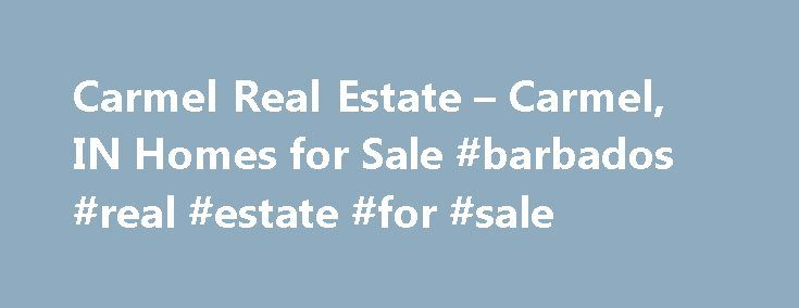 Carmel Real Estate – Carmel, IN Homes for Sale #barbados #real #estate #for #sale http://real-estate.remmont.com/carmel-real-estate-carmel-in-homes-for-sale-barbados-real-estate-for-sale/  #carmel real estate # More Property Records View More Neighborhoods Find Carmel, IN homes for sale and other Carmel real estate on realtor.com . Search Carmel houses, condos, townhomes and single-family homes by price and location. Our extensive database of real estate listings provide the most…
