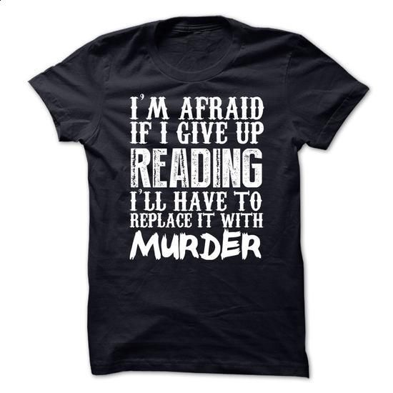 Im Afraid If I Give Up Reading Ill Have To Replace It With Murder Tshirt - #mens t shirts #printed shirts. BUY NOW => https://www.sunfrog.com/Funny/Im-Afraid-If-I-Give-Up-Reading-Ill-Have-To-Replace-It-With-Murder-Tshirt.html?60505