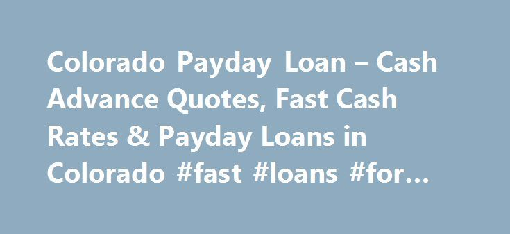 Colorado Payday Loan – Cash Advance Quotes, Fast Cash Rates & Payday Loans in Colorado #fast #loans #for #bad #credit http://loan-credit.remmont.com/colorado-payday-loan-cash-advance-quotes-fast-cash-rates-payday-loans-in-colorado-fast-loans-for-bad-credit/  #fast payday loan # Colorado Payday Loans Payday loans are currently legal in the state of Colorado. Payday loans in Colorado have different regulations than those in other states. Colorado has a maximum payday loan amount of $500 per…