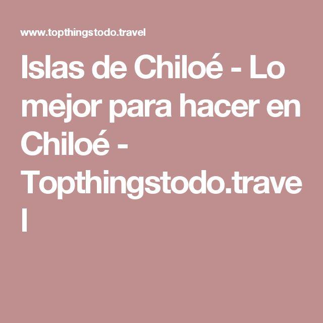 Islas de Chiloé - Lo mejor para hacer en Chiloé - Topthingstodo.travel