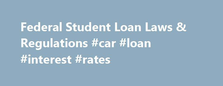 Federal Student Loan Laws & Regulations #car #loan #interest #rates http://loan-credit.remmont.com/federal-student-loan-laws-regulations-car-loan-interest-rates/  #government student loans # Student Loan Regulations How to make sense of federal student loan laws and regulations As you research private student loans to supplement the federal loans and aid you've received, you might be wondering what steps the government has taken to protect your rights as a borrower. In fact, you'll find the…