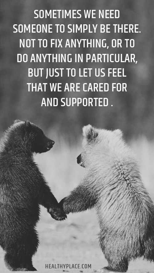 Positive Quote: Sometimes we need someone to simply be there. Not to fix anything, or to do anything in particular, but just to let us feel that we are cared for and supported. www.HealthyPlace.com: