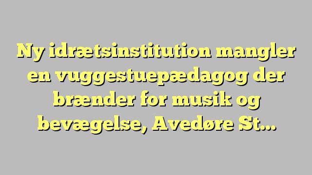 Ny idrætsinstitution mangler en vuggestuepædagog der brænder for musik og bevægelse, Avedøre Stationsby,...