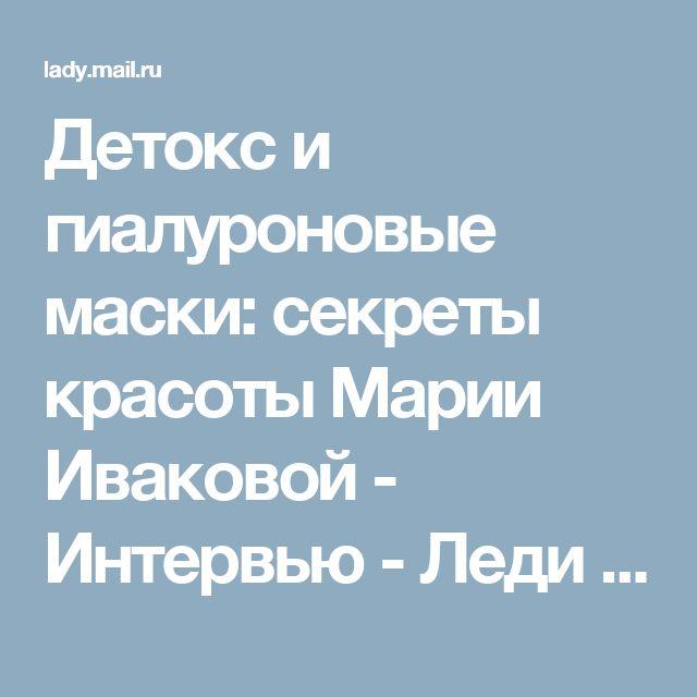 Детокс и гиалуроновые маски: секреты красоты Марии Иваковой - Интервью - Леди Mail.Ru