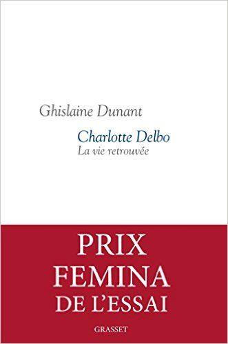 Charlotte Delbo : La vie retrouvée - Prix Femina Essai 2016 de Ghislaine Dunant