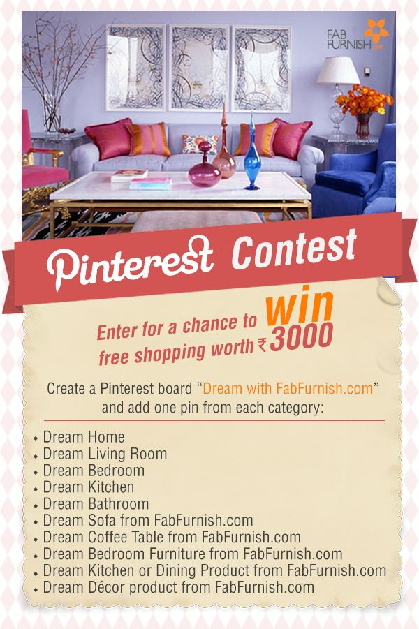 "Participate in our exciting #PinterestContest - #DreamWithFabFurnish . Enter the contest in three simple steps: 1.	Create a board with the name ""Dream with FabFurnish.com"" and repin the contest pin. 2.	Pin 10 images (listed above) to the board. 3.	Leave a comment on DreamWithFabFurnish Contest pin with the link of your ""Dream with FabFurnish.com"" board.  #Contest is open till June 29, 2014."
