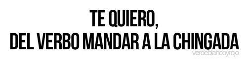 """""""Te quiero del verbo mandar a la chingada"""" significa que quieres que esa persona salga de tu vida. #Mexico #Quotes"""