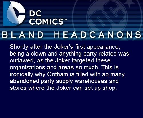 """ Shortly after the Joker's first appearance, being a clown and anything party related was outlawed, as the Joker targeted these organizations and areas so much. This is ironically why Gotham is..."