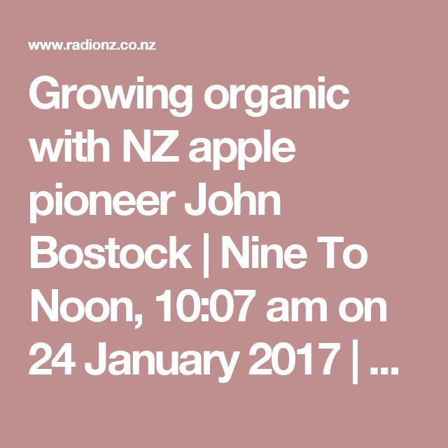 Growing organic with NZ apple pioneer John Bostock   Nine To Noon, 10:07 am on 24 January 2017   Radio New Zealand